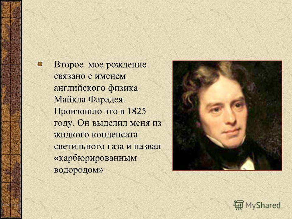 Второе мое рождение связано с именем английского физика Майкла Фарадея. Произошло это в 1825 году. Он выделил меня из жидкого конденсата светильного газа и назвал «карбюрированным водородом»