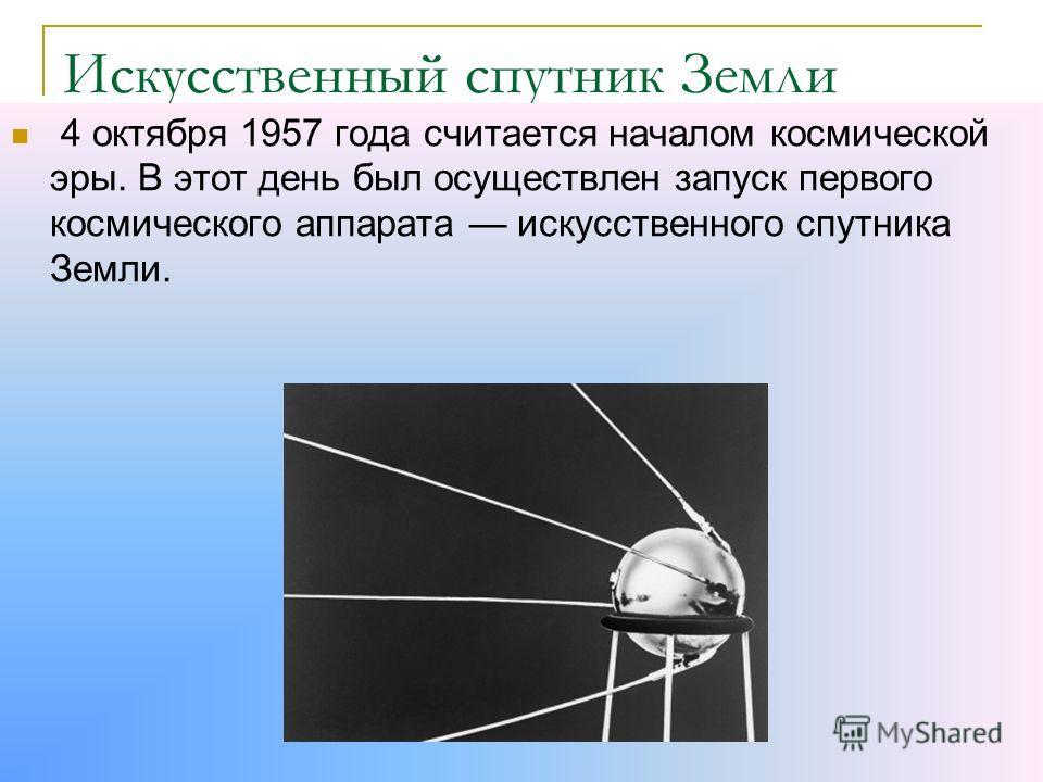 Искусственный спутник Земли 4 октября 1957 года считается началом космической эры. В этот день был осуществлен запуск первого космического аппарата искусственного спутника Земли.