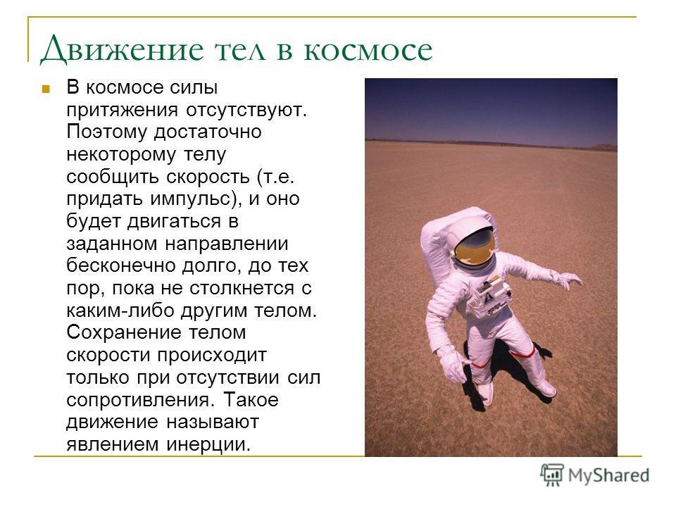 Движение тел в космосе В космосе силы притяжения отсутствуют. Поэтому достаточно некоторому телу сообщить скорость (т.е. придать импульс), и оно будет двигаться в заданном направлении бесконечно долго, до тех пор, пока не столкнется с каким-либо друг