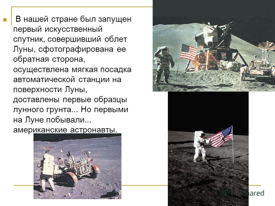 В нашей стране был запущен первый искусственный спутник, совершивший облет Луны, сфотографирована ее обратная сторона, осуществлена мягкая посадка автоматической станции на поверхности Луны, доставлены первые образцы лунного грунта... Но первыми на Л