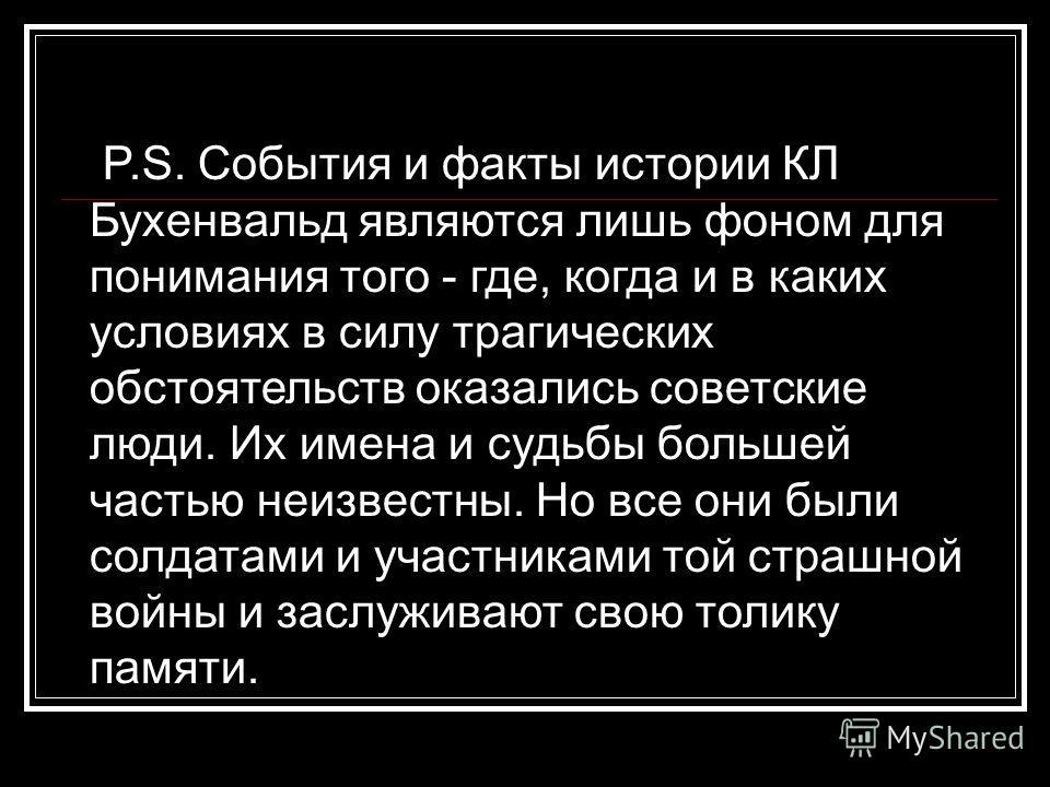 P.S. События и факты истории КЛ Бухенвальд являются лишь фоном для понимания того - где, когда и в каких условиях в силу трагических обстоятельств оказались советские люди. Их имена и судьбы большей частью неизвестны. Но все они были солдатами и учас