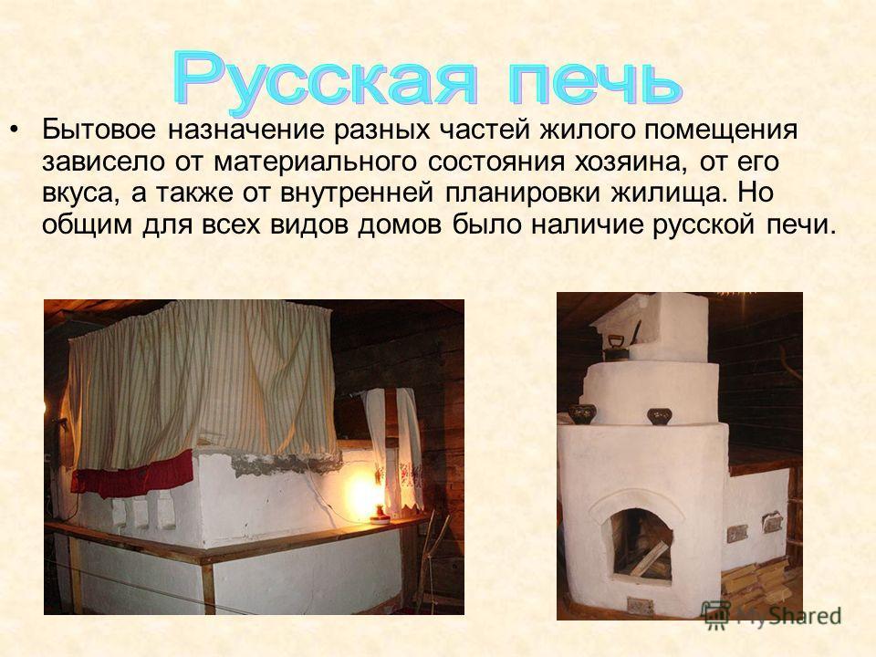 Бытовое назначение разных частей жилого помещения зависело от материального состояния хозяина, от его вкуса, а также от внутренней планировки жилища. Но общим для всех видов домов было наличие русской печи.