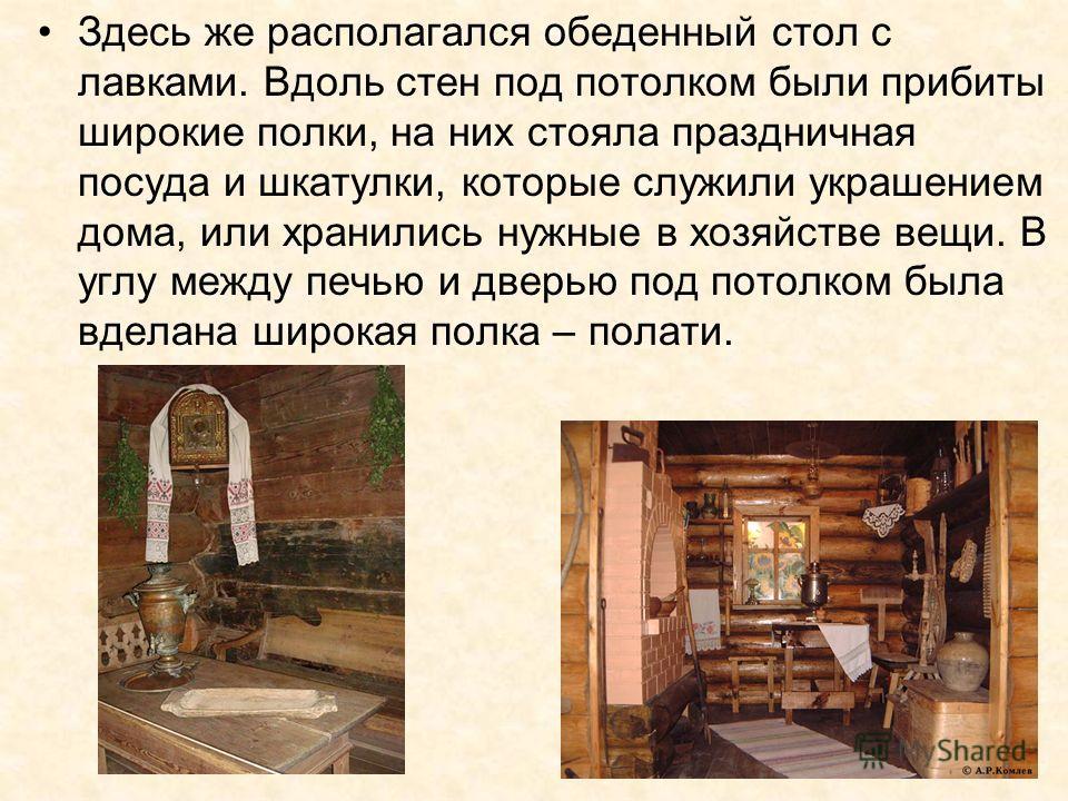 Здесь же располагался обеденный стол с лавками. Вдоль стен под потолком были прибиты широкие полки, на них стояла праздничная посуда и шкатулки, которые служили украшением дома, или хранились нужные в хозяйстве вещи. В углу между печью и дверью под п
