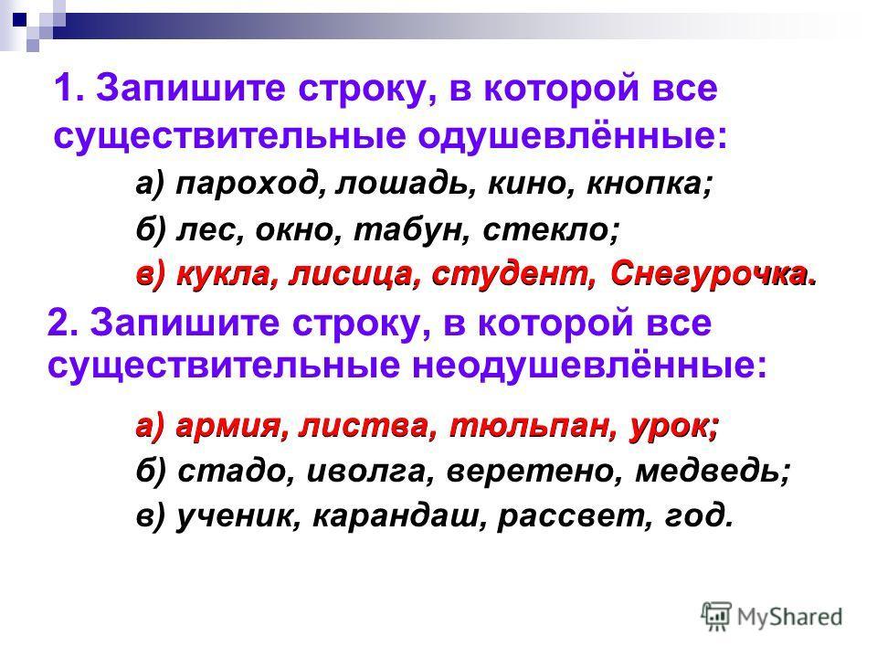 1. Запишите строку, в которой все существительные одушевлённые: а) пароход, лошадь, кино, кнопка; б) лес, окно, табун, стекло; в) кукла, лисица, студент, Снегурочка. 2. Запишите строку, в которой все существительные неодушевлённые: а) армия, листва,