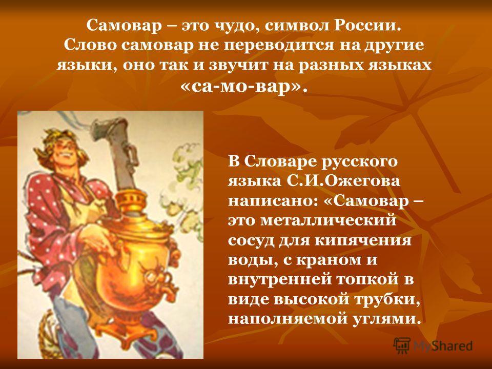 Самовар – это чудо, символ России. Слово самовар не переводится на другие языки, оно так и звучит на разных языках «са-мо-вар». В Словаре русского языка С.И.Ожегова написано: «Самовар – это металлический сосуд для кипячения воды, с краном и внутренне