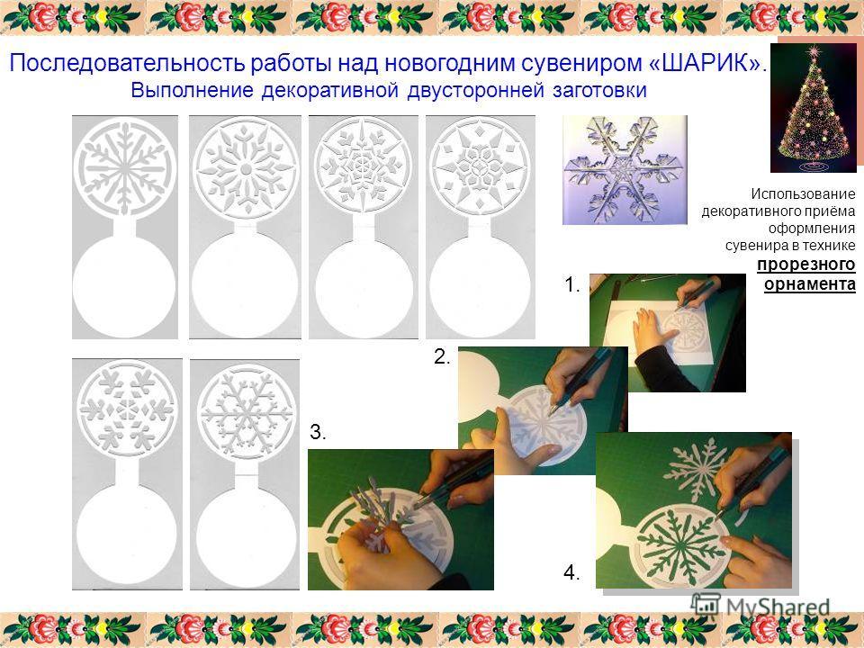 Последовательность работы над новогодним сувениром «ШАРИК». Выполнение декоративной двусторонней заготовки Использование декоративного приёма оформления сувенира в технике прорезного орнамента 1. 2. 3. 4.