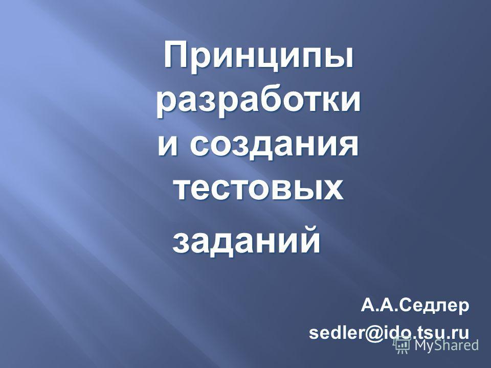 Принципы разработки и создания тестовых заданийА.А.Седлерsedler@ido.tsu.ru