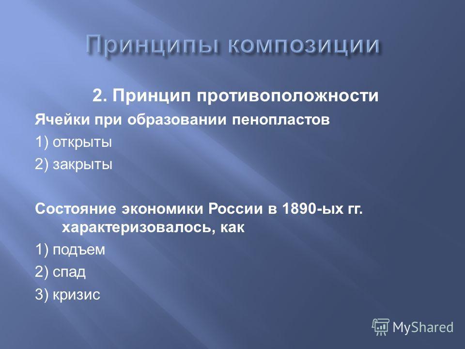 2. Принцип противоположности Ячейки при образовании пенопластов 1) открыты 2) закрыты Состояние экономики России в 1890-ых гг. характеризовалось, как 1) подъем 2) спад 3) кризис