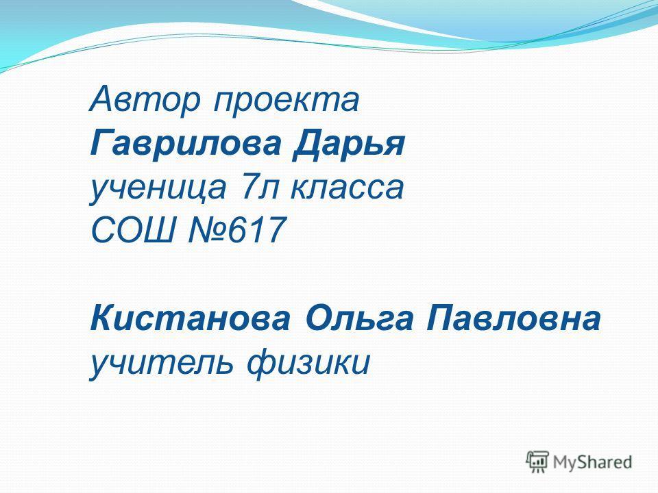 Автор проекта Гаврилова Дарья ученица 7л класса СОШ 617 Кистанова Ольга Павловна учитель физики