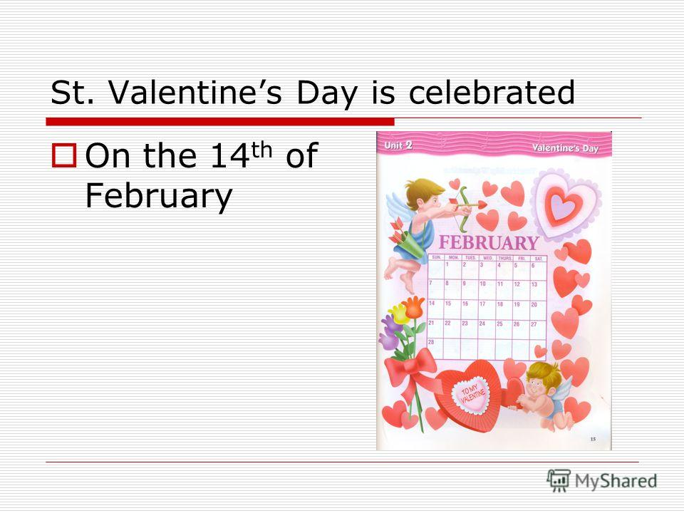 St. Valentines Day is celebrated On the 14 th of February