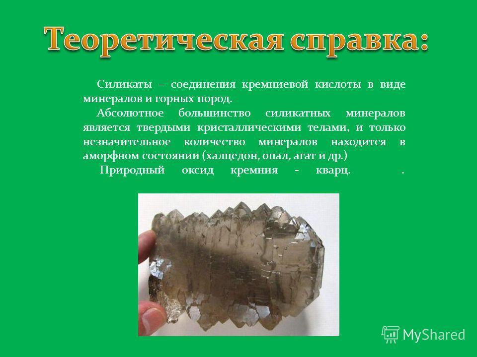 Силикаты – соединения кремниевой кислоты в виде минералов и горных пород. Абсолютное большинство силикатных минералов является твердыми кристаллическими телами, и только незначительное количество минералов находится в аморфном состоянии (халцедон, оп