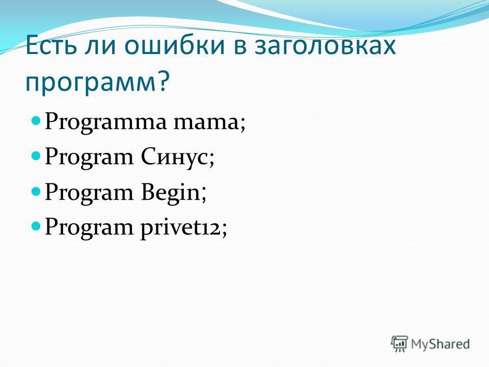 Есть ли ошибки в заголовках программ? Programma mama; Program Синус; Program Begin ; Program privet12;
