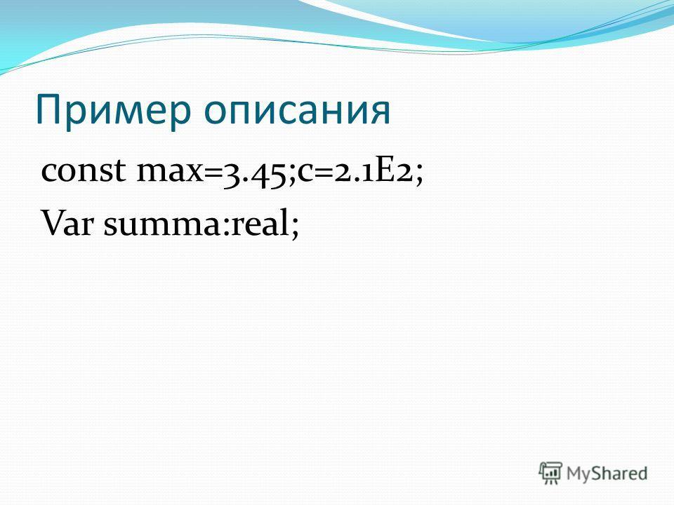 Пример описания const max=3.45;c=2.1E2; Var summa:real;