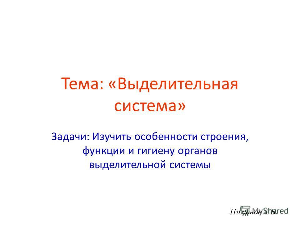 Тема: «Выделительная система» Задачи: Изучить особенности строения, функции и гигиену органов выделительной системы Пименов А.В.