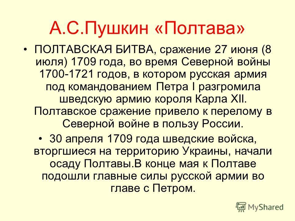 А.С.Пушкин «Полтава» ПОЛТАВСКАЯ БИТВА, сражение 27 июня (8 июля) 1709 года, во время Северной войны 1700-1721 годов, в котором русская армия под командованием Петра I разгромила шведскую армию короля Карла XII. Полтавское сражение привело к перелому