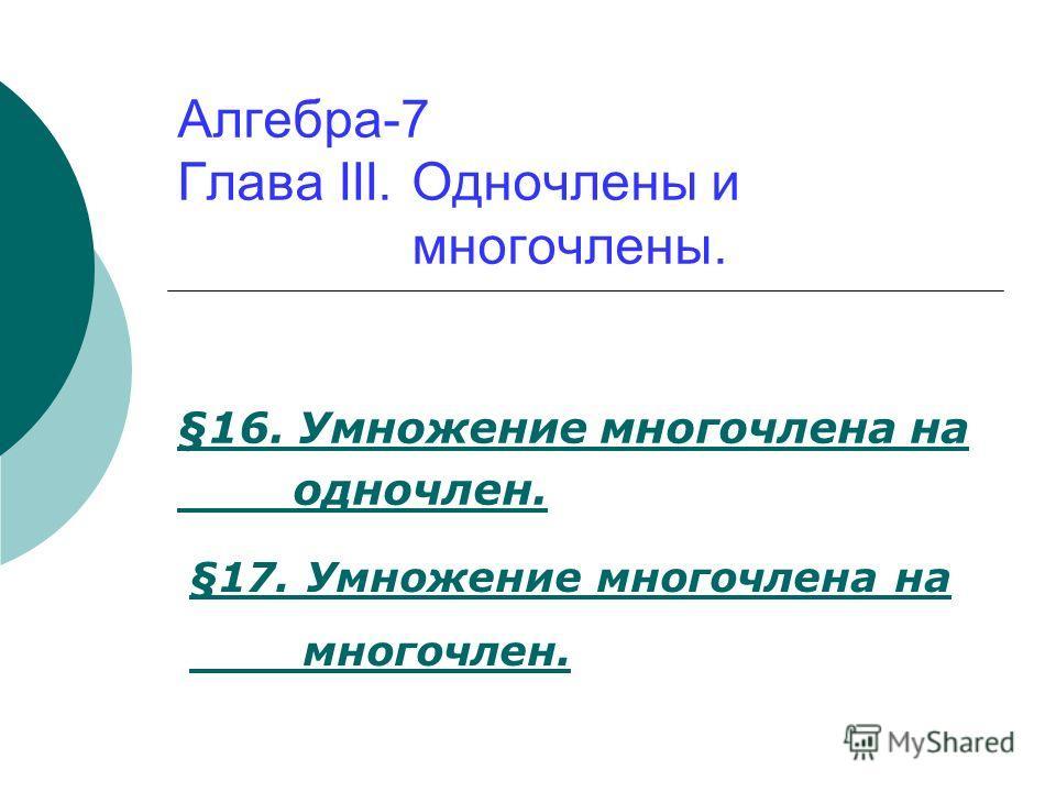 Алгебра-7 Глава III. Одночлены и многочлены. §16. Умножение многочлена на одночлен. §17. Умножение многочлена на многочлен.