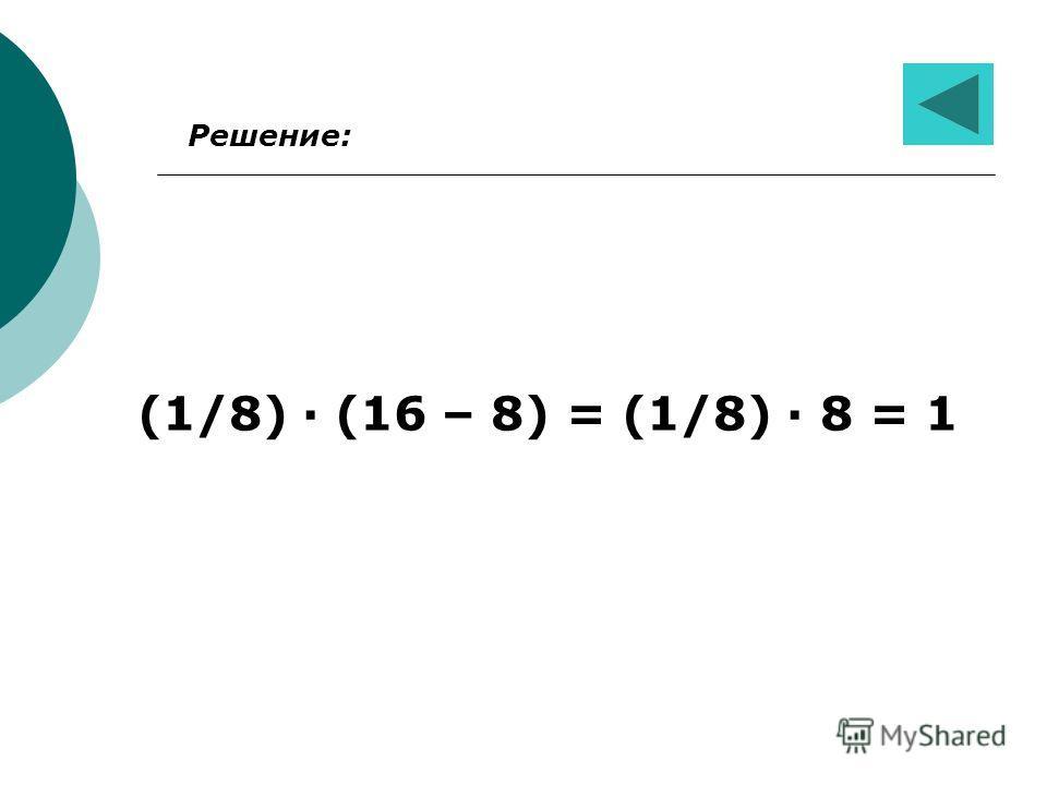 Решение: (1/8) · (16 – 8) = (1/8) · 8 = 1