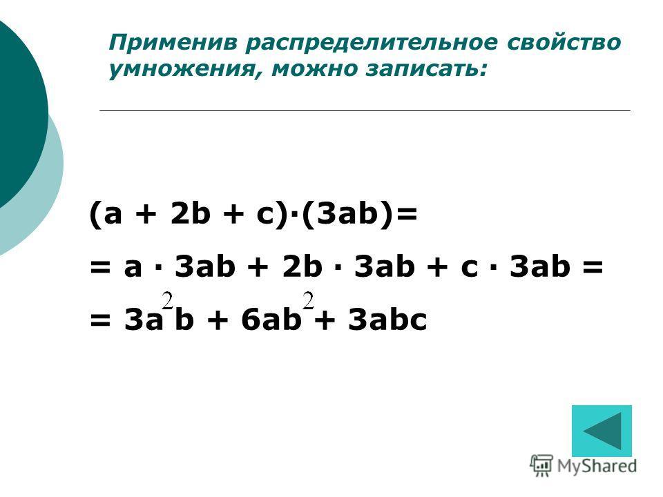 Применив распределительное свойство умножения, можно записать: (a + 2b + c)·(3ab)= = a · 3ab + 2b · 3ab + c · 3ab = = 3a b + 6ab + 3abc