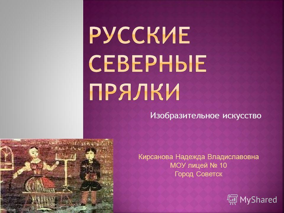 Изобразительное искусство Кирсанова Надежда Владиславовна МОУ лицей 10 Город Советск