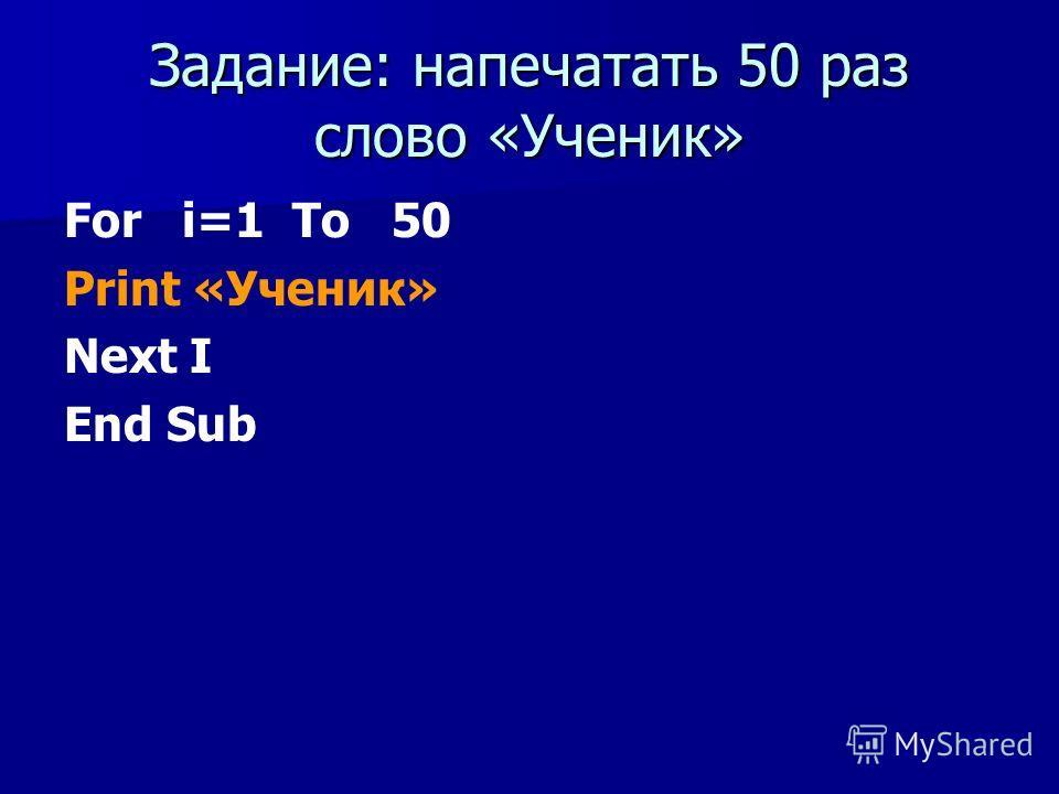Задание: напечатать 50 раз слово «Ученик» For i=1 To 50 Print «Ученик» Next I End Sub