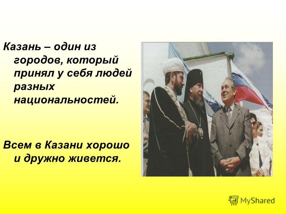Казань – один из городов, который принял у себя людей разных национальностей. Всем в Казани хорошо и дружно живется.