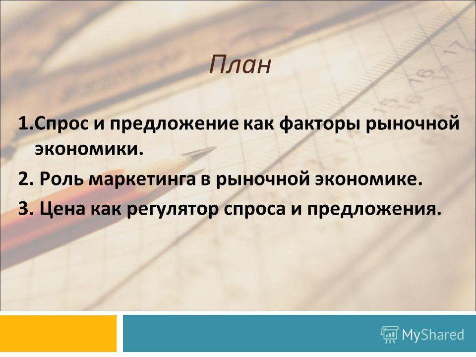 План 1.Спрос и предложение как факторы рыночной экономики. 2. Роль маркетинга в рыночной экономике. 3. Цена как регулятор спроса и предложения.