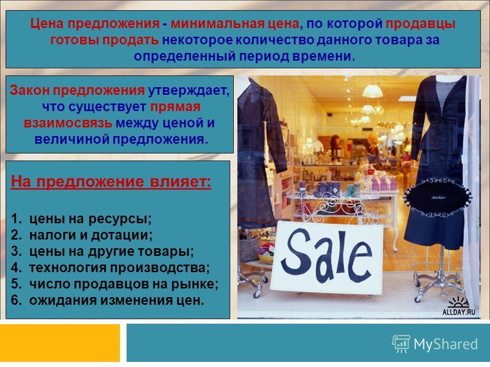 Цена предложения - минимальная цена, по которой продавцы готовы продать некоторое количество данного товара за определенный период времени. Закон предложения утверждает, что существует прямая взаимосвязь между ценой и величиной предложения. На предло