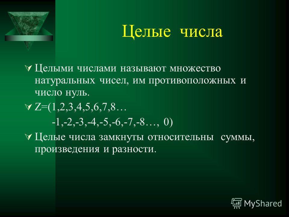 Целые числа Целыми числами называют множество натуральных чисел, им противоположных и число нуль. Z=(1,2,3,4,5,6,7,8… -1,-2,-3,-4,-5,-6,-7,-8…, 0) Целые числа замкнуты относительны суммы, произведения и разности.