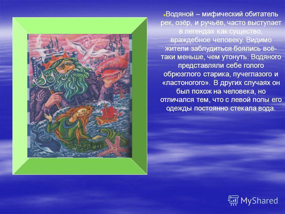 Водяной – мифический обитатель рек, озёр, и ручьёв, часто выступает в легендах как существо, враждебное человеку. Видимо жители заблудиться боялись всё- таки меньше, чем утонуть. Водяного представляли себе голого обрюзглого старика, пучеглазого и «ла