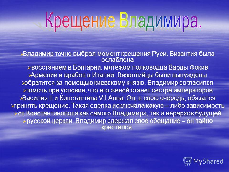 Владимир точно выбрал момент крещения Руси. Византия была ослаблена восстанием в Болгарии, мятежом полководца Варды Фокив Армении и арабов в Италии. Византийцы были вынуждены обратится за помощью киевскому князю. Владимир согласился помочь при услови