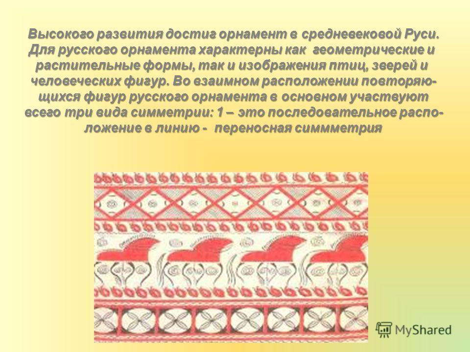 Высокого развития достиг орнамент в средневековой Руси. Для русского орнамента характерны как геометрические и растительные формы, так и изображения птиц, зверей и человеческих фигур. Во взаимном расположении повторяю- щихся фигур русского орнамента