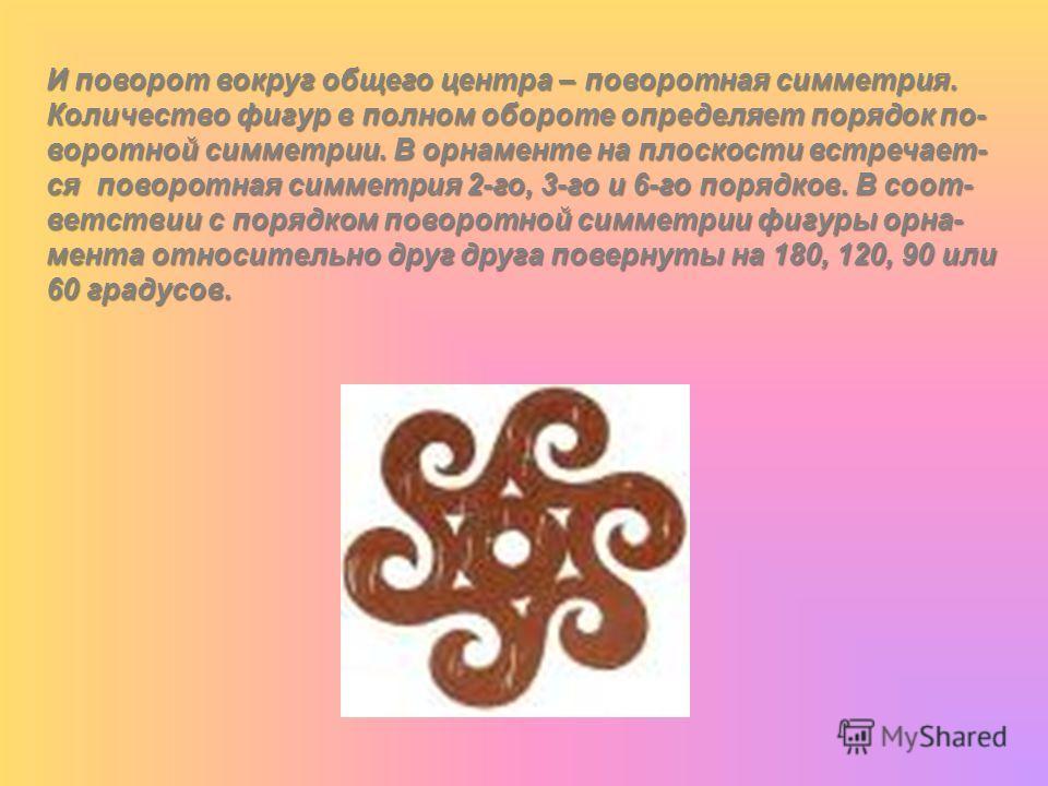 И поворот вокруг общего центра – поворотная симметрия. Количество фигур в полном обороте определяет порядок по- воротной симметрии. В орнаменте на плоскости встречает- ся поворотная симметрия 2-го, 3-го и 6-го порядков. В соот- ветствии с порядком по