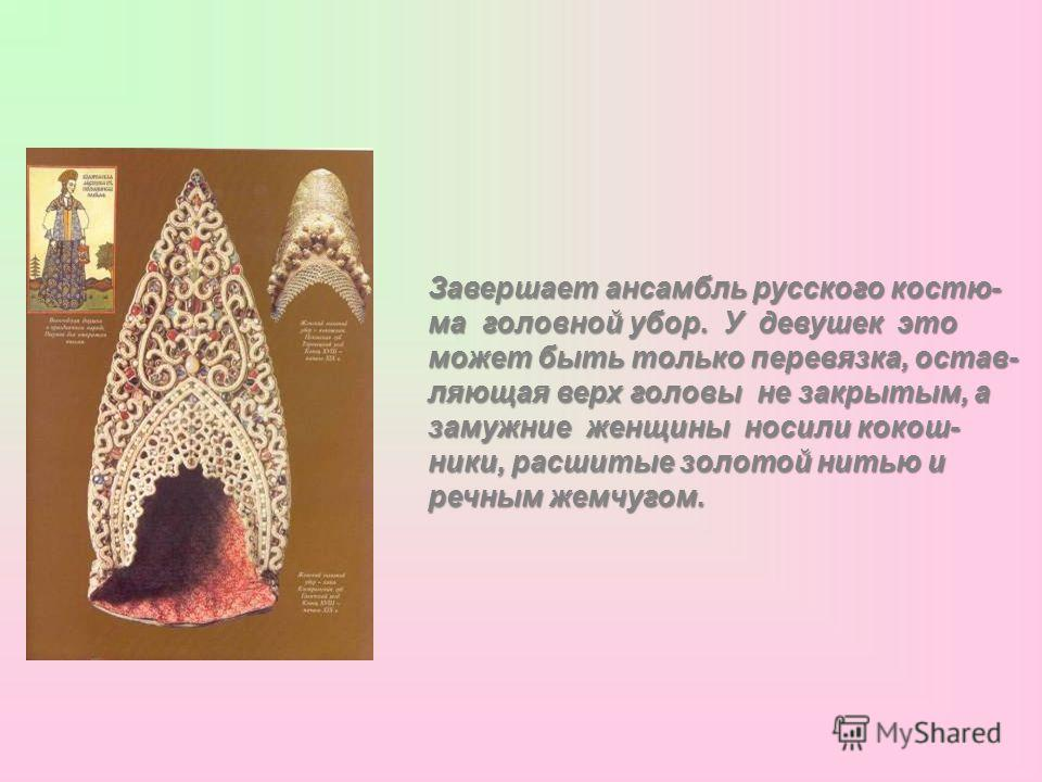 Завершает ансамбль русского костю- ма головной убор. У девушек это может быть только перевязка, остав- ляющая верх головы не закрытым, а замужние женщины носили кокош- ники, расшитые золотой нитью и речным жемчугом.