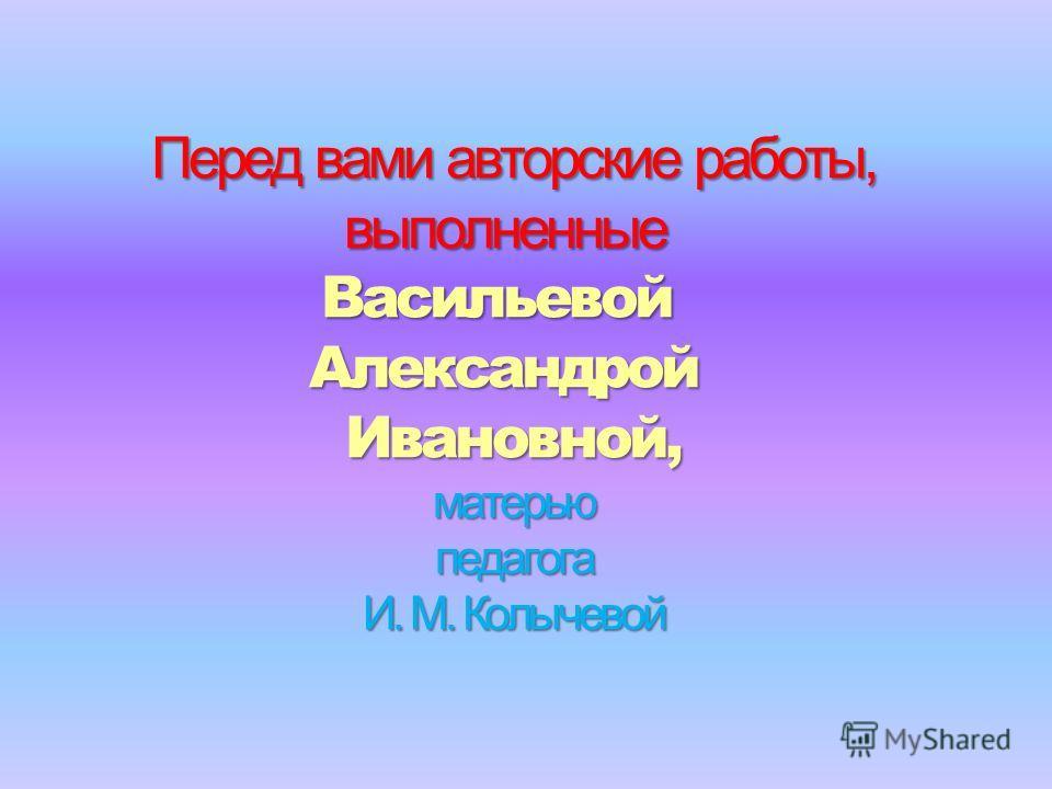 Перед вами авторские работы, выполненныеВасильевойАлександройИвановной,матерьюпедагога И. М. Колычевой