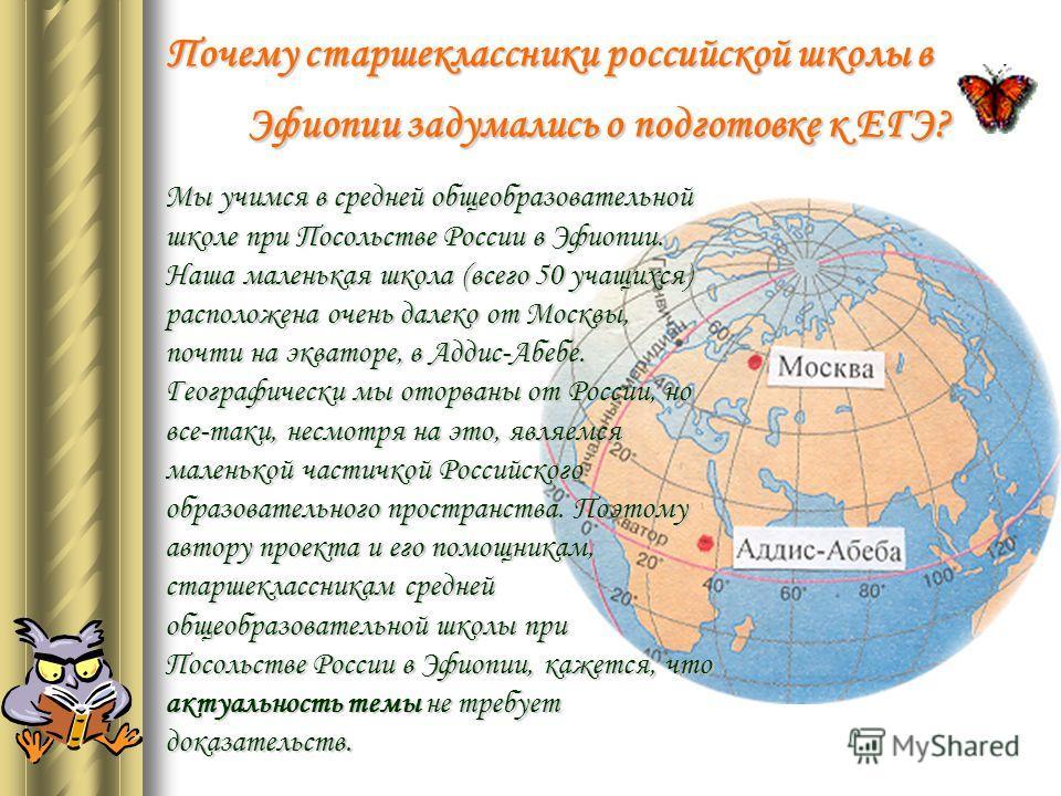Почему старшеклассники российской школы в Эфиопии задумались о подготовке к ЕГЭ? Мы учимся в средней общеобразовательной школе при Посольстве России в Эфиопии. Наша маленькая школа (всего 50 учащихся) расположена очень далеко от Москвы, почти на эква