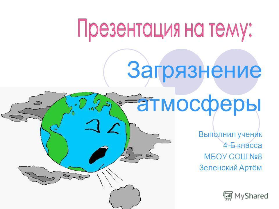 Загрязнение атмосферы Выполнил ученик 4-Б класса МБОУ СОШ 8 Зеленский Артём