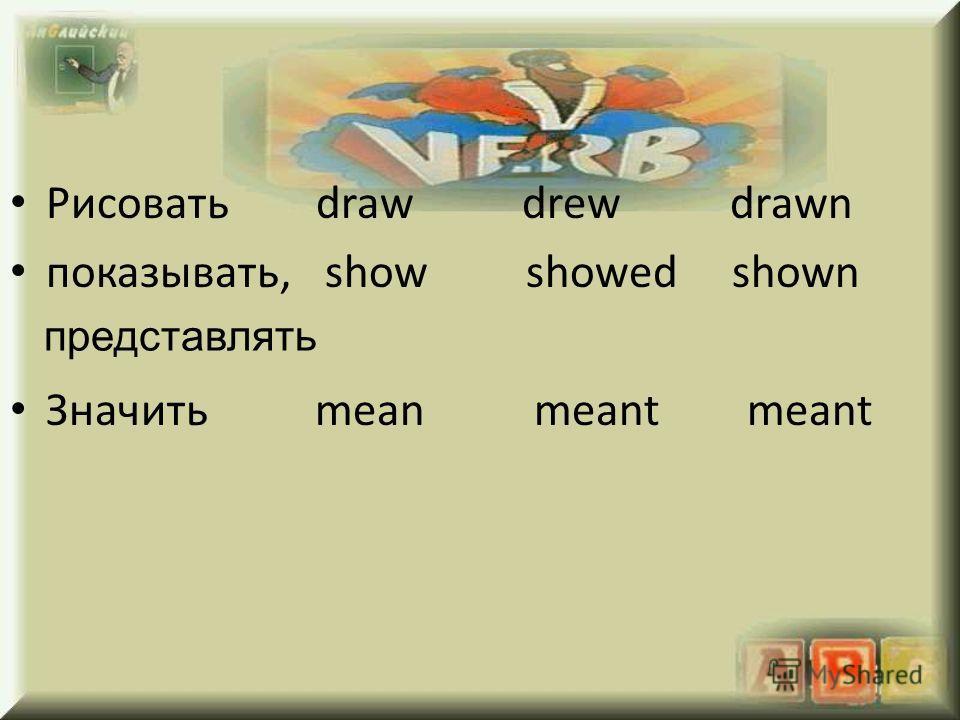 Рисовать draw drew drawn показывать, show showed shown Значить mean meant meant представлять