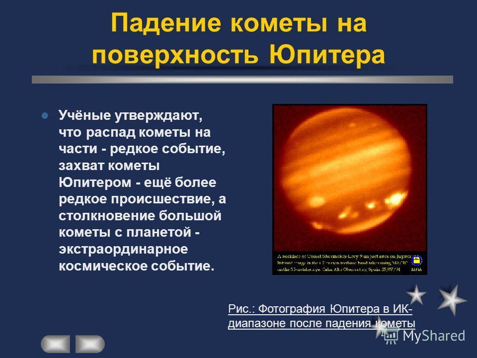 Другим нашумевшим событием стало падение в июле 1994 года короткопериодической кометы Шумахера-Леви 9 на Юпитер. Ядро кометы в июле 1992 года в результате сближения с Юпитером разделилось на фрагменты, которые впоследствии столкнулись с планетой-гига
