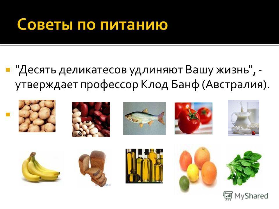 Десять деликатесов удлиняют Вашу жизнь, - утверждает профессор Клод Банф (Австралия).