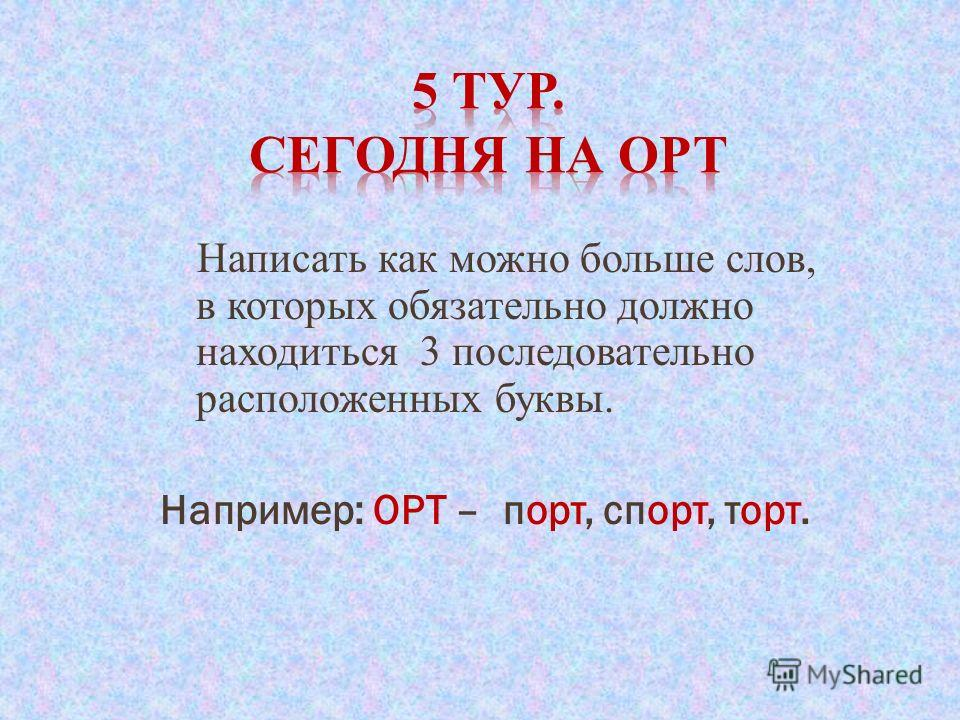 Написать как можно больше слов, в которых обязательно должно находиться 3 последовательно расположенных буквы. Например: ОРТ – порт, спорт, торт.