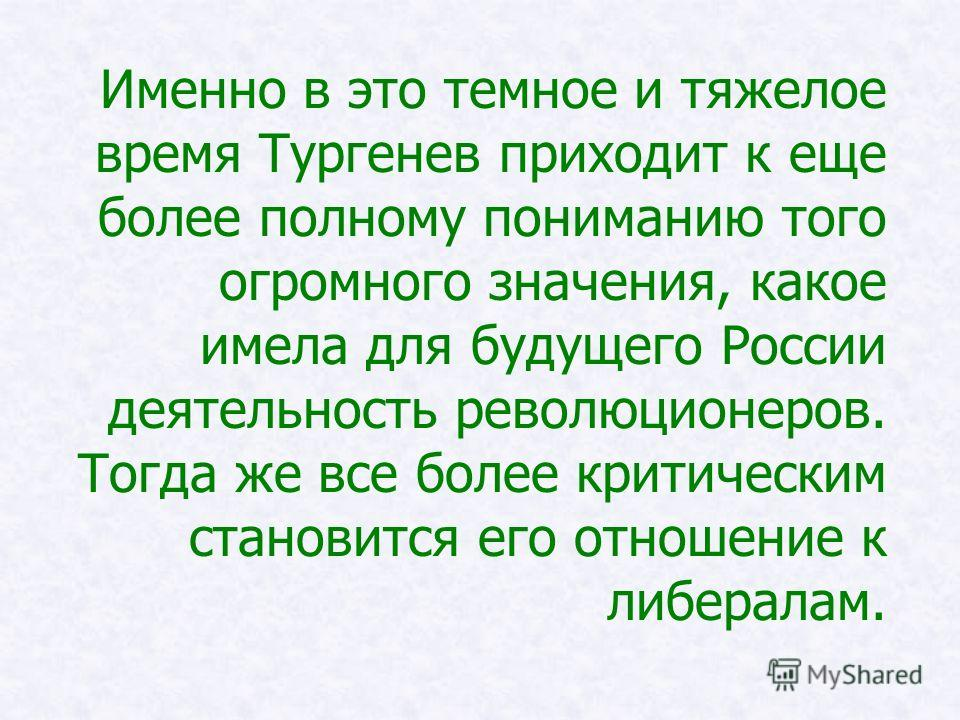 Именно в это темное и тяжелое время Тургенев приходит к еще более полному пониманию того огромного значения, какое имела для будущего России деятельность революционеров. Тогда же все более критическим становится его отношение к либералам.