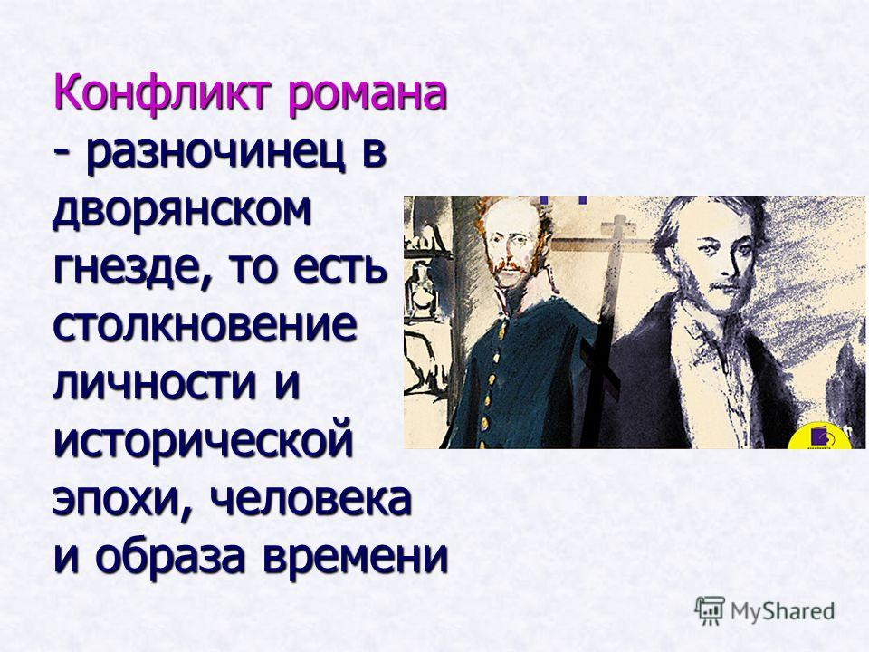 Конфликт романа - разночинец в дворянском гнезде, то есть столкновение личности и исторической эпохи, человека и образа времени