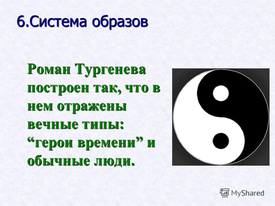 6.Система образов Роман Тургенева построен так, что в нем отражены вечные типы: герои времени и обычные люди.