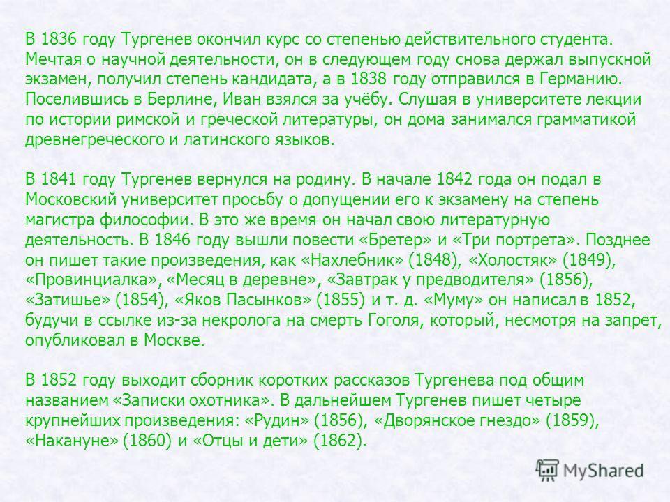 В 1836 году Тургенев окончил курс со степенью действительного студента. Мечтая о научной деятельности, он в следующем году снова держал выпускной экзамен, получил степень кандидата, а в 1838 году отправился в Германию. Поселившись в Берлине, Иван взя