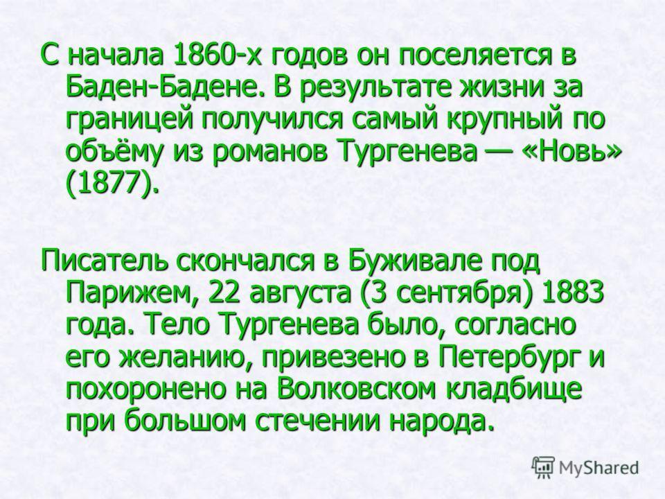 С начала 1860-х годов он поселяется в Баден-Бадене. В результате жизни за границей получился самый крупный по объёму из романов Тургенева «Новь» (1877). Писатель скончался в Буживале под Парижем, 22 августа (3 сентября) 1883 года. Тело Тургенева было