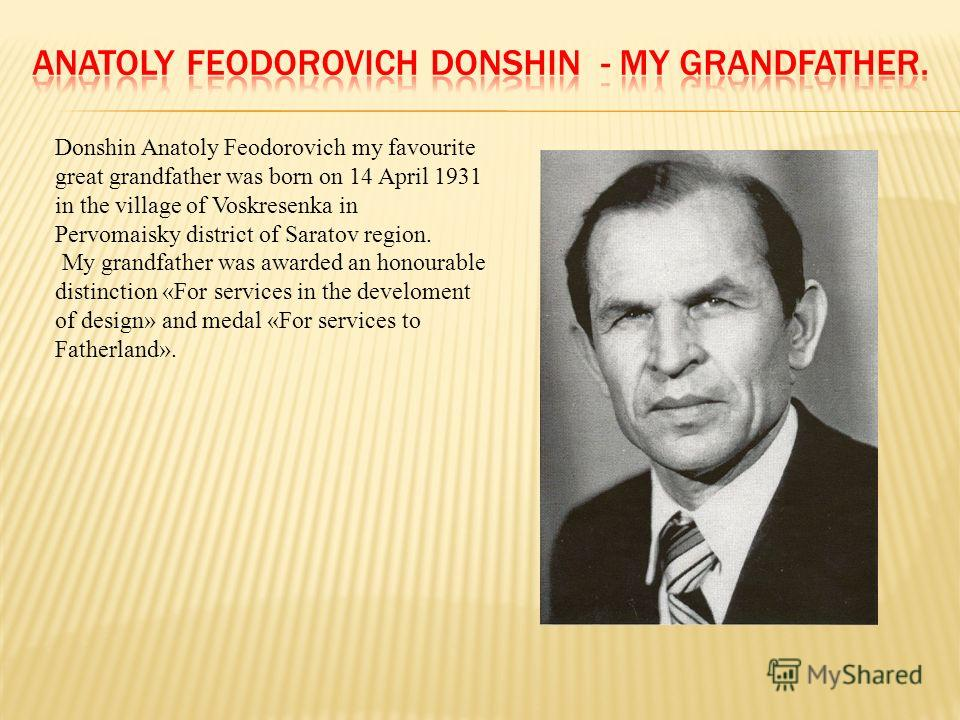 Donshin Anatoly Feodorovich my favourite great grandfather was born on 14 April 1931 in the village of Voskresenka in Pervomaisky district of Saratov region. My grandfather was awarded an honourable distinction «For services in the develoment of desi