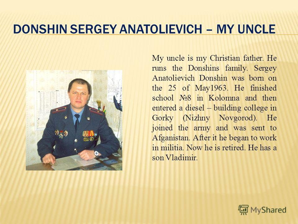 DONSHIN SERGEY ANATOLIEVICH – MY UNCLE My uncle is my Christian father. He runs the Donshins family. Sergey Anatolievich Donshin was born on the 25 of May1963. He finished school 8 in Kolomna and then entered a diesel – building college in Gorky (Niz