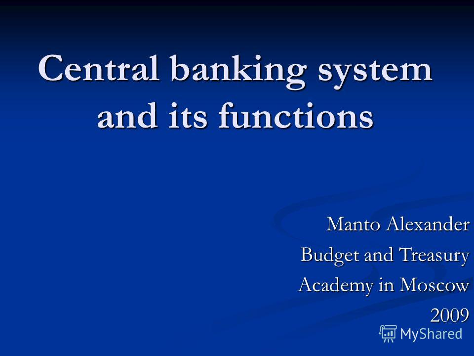 Central banking system and its functions Manto Alexander Budget and Treasury Academy in Moscow Academy in Moscow2009