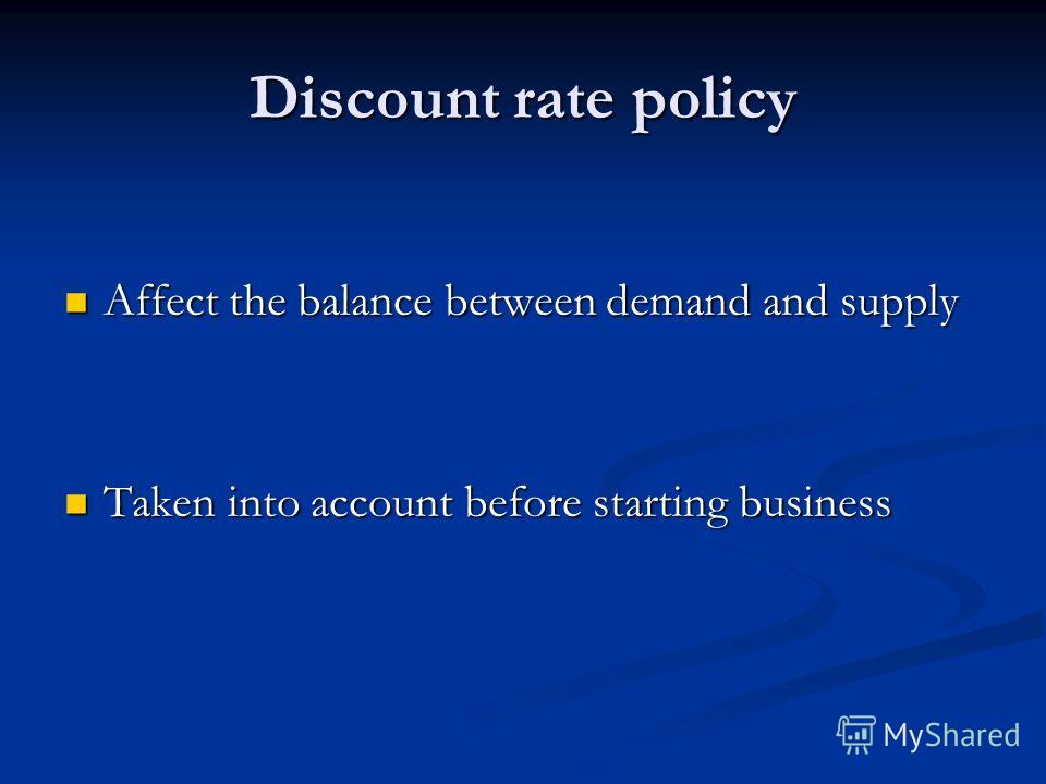Discount rate policy Affect the balance between demand and supply Affect the balance between demand and supply Taken into account before starting business Taken into account before starting business