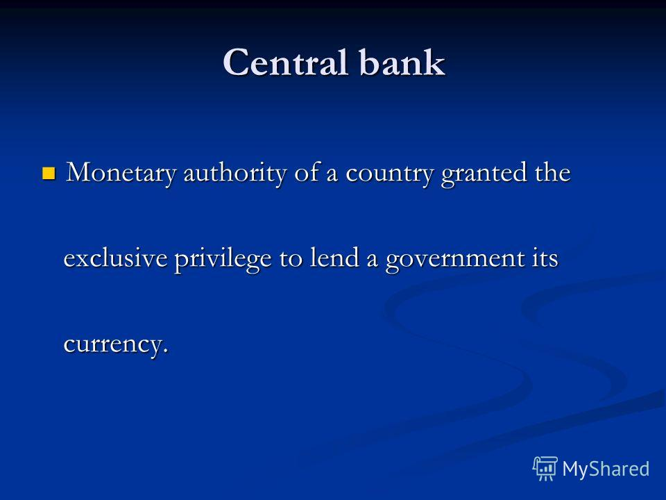 Central bank Monetary authority of a country granted the Monetary authority of a country granted the exclusive privilege to lend a government its exclusive privilege to lend a government its currency. currency.